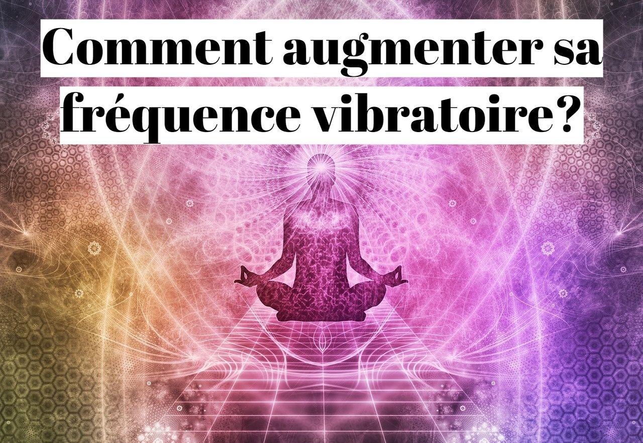 Comment augmenter sa fréquence vibratoire?