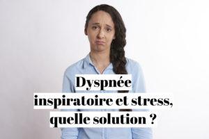 Dyspnée inspiratoire et stress, quelle solution ?