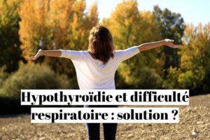 Hypothyroïdie et difficulté respiratoire : solution ?